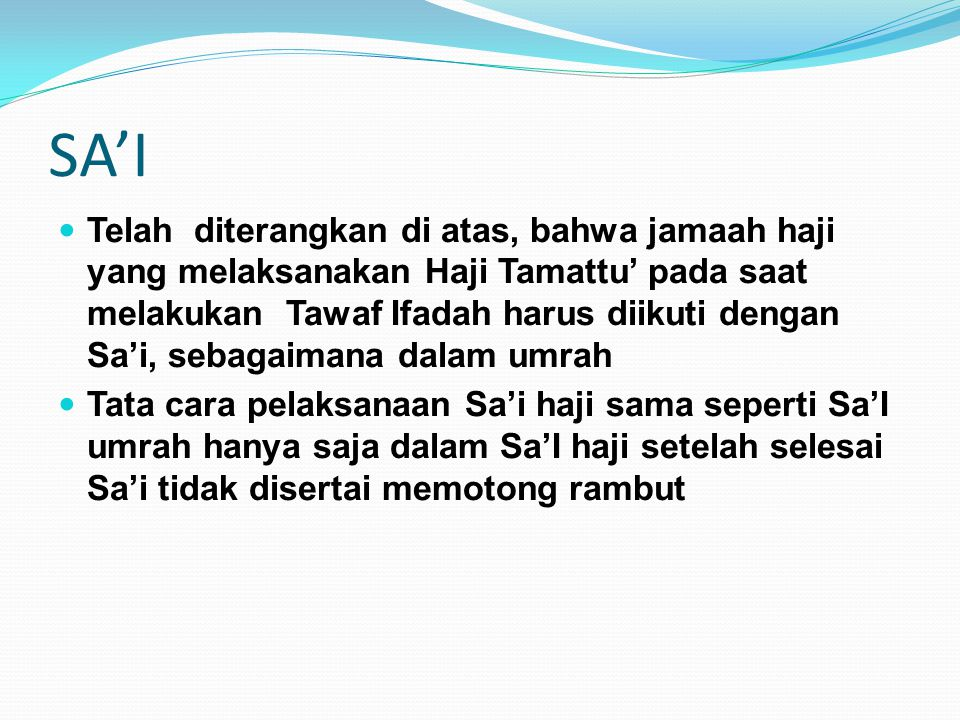 SA'I Telah diterangkan di atas, bahwa jamaah haji yang melaksanakan Haji Tamattu' pada saat melakukan Tawaf Ifadah harus diikuti dengan Sa'i, sebagaim