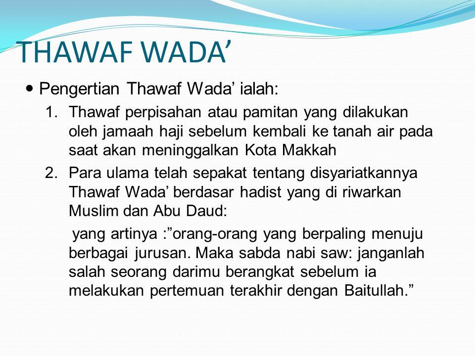 THAWAF WADA' Pengertian Thawaf Wada' ialah: 1.Thawaf perpisahan atau pamitan yang dilakukan oleh jamaah haji sebelum kembali ke tanah air pada saat ak