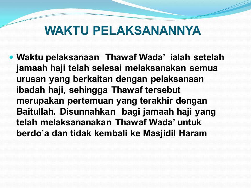 WAKTU PELAKSANANNYA Waktu pelaksanaan Thawaf Wada' ialah setelah jamaah haji telah selesai melaksanakan semua urusan yang berkaitan dengan pelaksanaan
