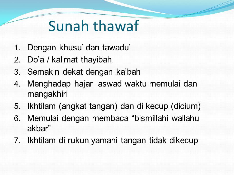 Sunah thawaf 1. Dengan khusu' dan tawadu' 2. Do'a / kalimat thayibah 3. Semakin dekat dengan ka'bah 4. Menghadap hajar aswad waktu memulai dan mangakh