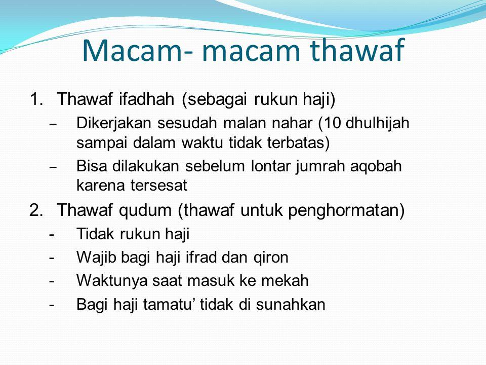 Macam- macam thawaf 1.Thawaf ifadhah (sebagai rukun haji) – Dikerjakan sesudah malan nahar (10 dhulhijah sampai dalam waktu tidak terbatas) – Bisa dil