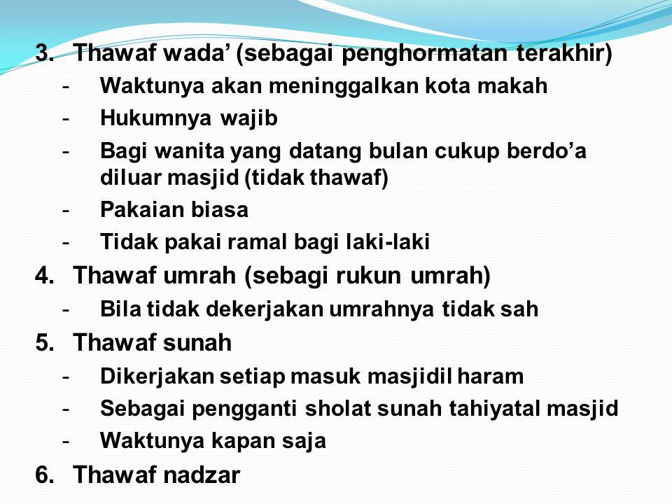 3.Thawaf wada' (sebagai penghormatan terakhir) -Waktunya akan meninggalkan kota makah -Hukumnya wajib -Bagi wanita yang datang bulan cukup berdo'a dil