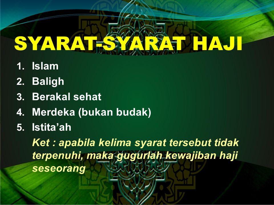 SYARAT-SYARAT HAJI 1. Islam 2. Baligh 3. Berakal sehat 4. Merdeka (bukan budak) 5. Istita'ah Ket : apabila kelima syarat tersebut tidak terpenuhi, mak
