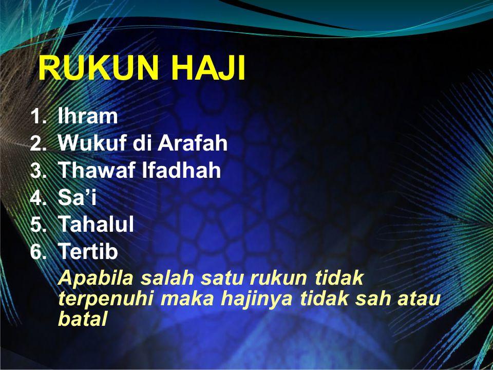 RUKUN HAJI 1. Ihram 2. Wukuf di Arafah 3. Thawaf Ifadhah 4. Sa'i 5. Tahalul 6. Tertib Apabila salah satu rukun tidak terpenuhi maka hajinya tidak sah