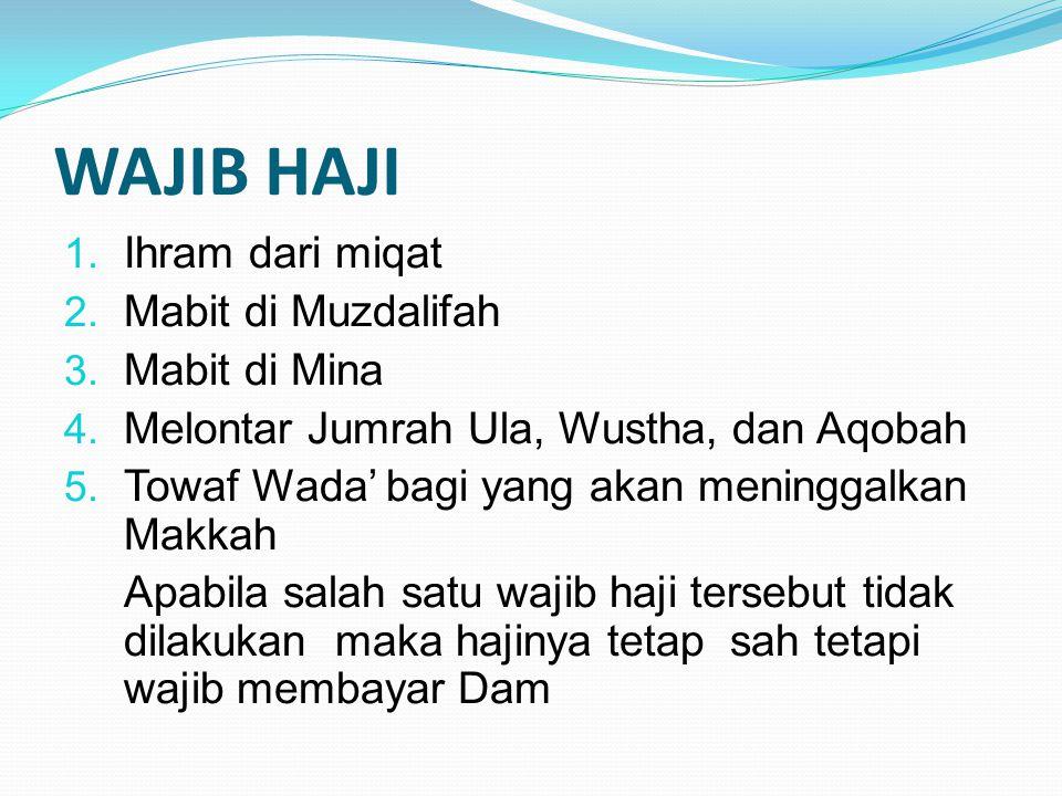 WAJIB HAJI 1. Ihram dari miqat 2. Mabit di Muzdalifah 3. Mabit di Mina 4. Melontar Jumrah Ula, Wustha, dan Aqobah 5. Towaf Wada' bagi yang akan mening