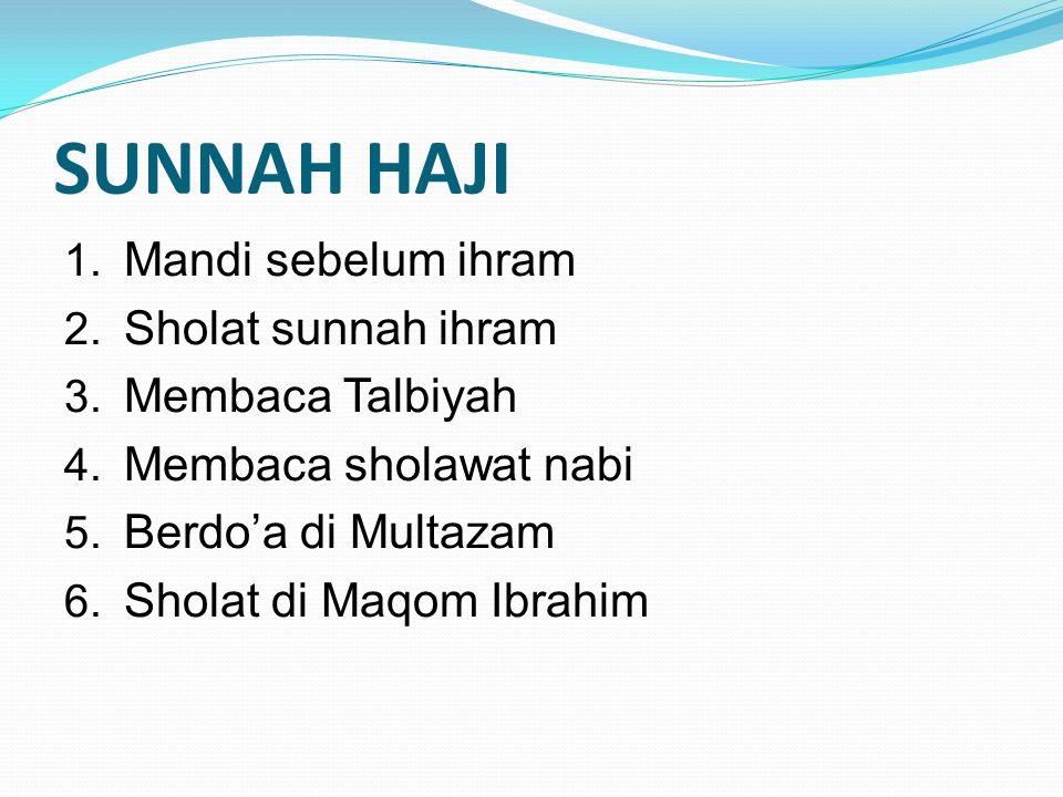 SUNNAH HAJI 1. Mandi sebelum ihram 2. Sholat sunnah ihram 3. Membaca Talbiyah 4. Membaca sholawat nabi 5. Berdo'a di Multazam 6. Sholat di Maqom Ibrah