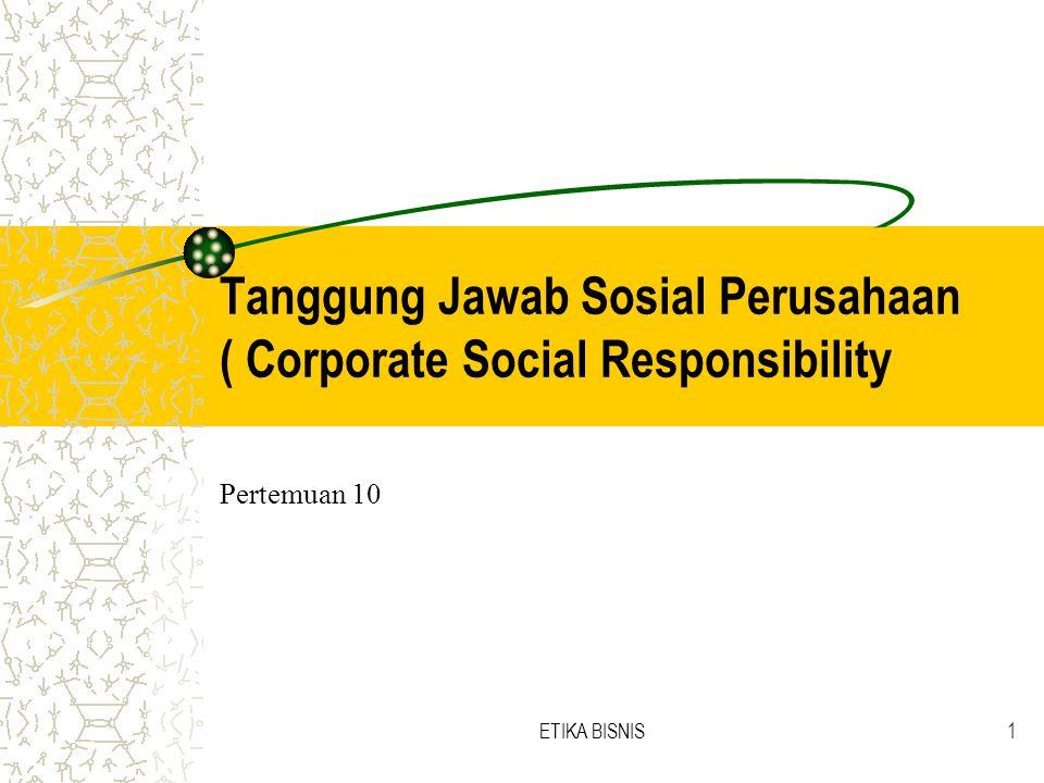 ETIKA BISNIS1 Tanggung Jawab Sosial Perusahaan ( Corporate Social Responsibility Pertemuan 10