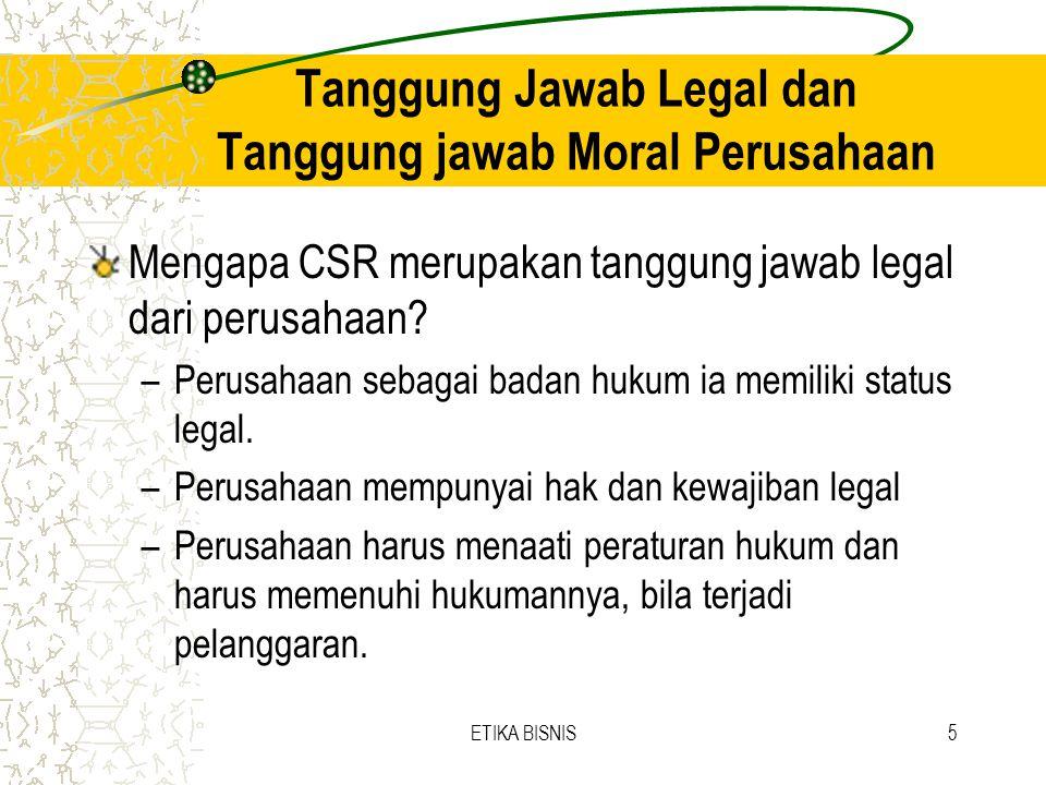 ETIKA BISNIS5 Tanggung Jawab Legal dan Tanggung jawab Moral Perusahaan Mengapa CSR merupakan tanggung jawab legal dari perusahaan? –Perusahaan sebagai