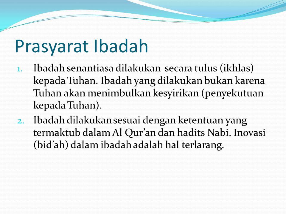 Prasyarat Ibadah 1. Ibadah senantiasa dilakukan secara tulus (ikhlas) kepada Tuhan. Ibadah yang dilakukan bukan karena Tuhan akan menimbulkan kesyirik