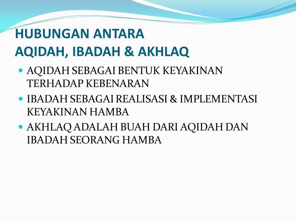 HUBUNGAN ANTARA AQIDAH, IBADAH & AKHLAQ AQIDAH SEBAGAI BENTUK KEYAKINAN TERHADAP KEBENARAN IBADAH SEBAGAI REALISASI & IMPLEMENTASI KEYAKINAN HAMBA AKH