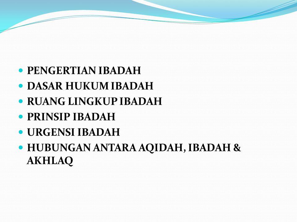 PENGERTIAN IBADAH DASAR HUKUM IBADAH RUANG LINGKUP IBADAH PRINSIP IBADAH URGENSI IBADAH HUBUNGAN ANTARA AQIDAH, IBADAH & AKHLAQ