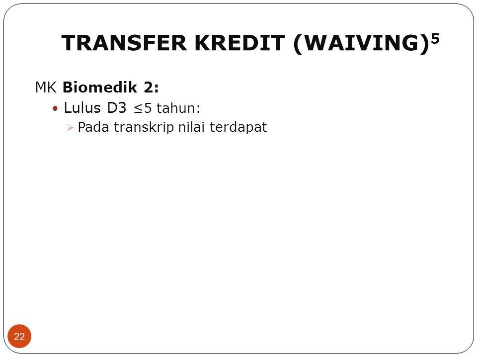 TRANSFER KREDIT (WAIVING) 5 22 MK Biomedik 2: Lulus D3 ≤5 tahun:  Pada transkrip nilai terdapat