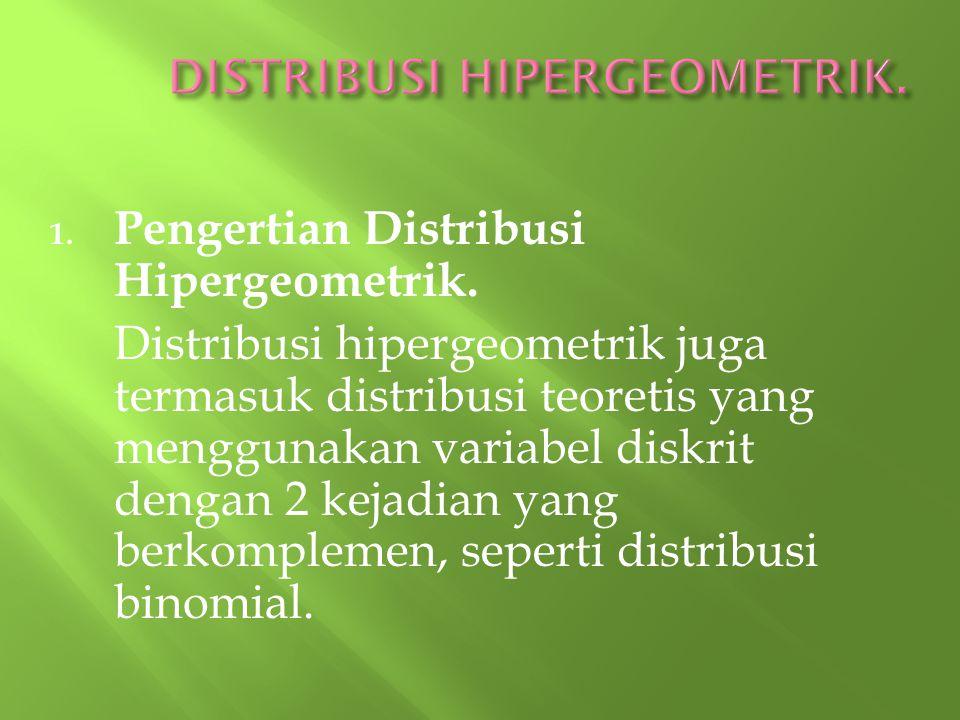 1. Pengertian Distribusi Hipergeometrik. Distribusi hipergeometrik juga termasuk distribusi teoretis yang menggunakan variabel diskrit dengan 2 kejadi