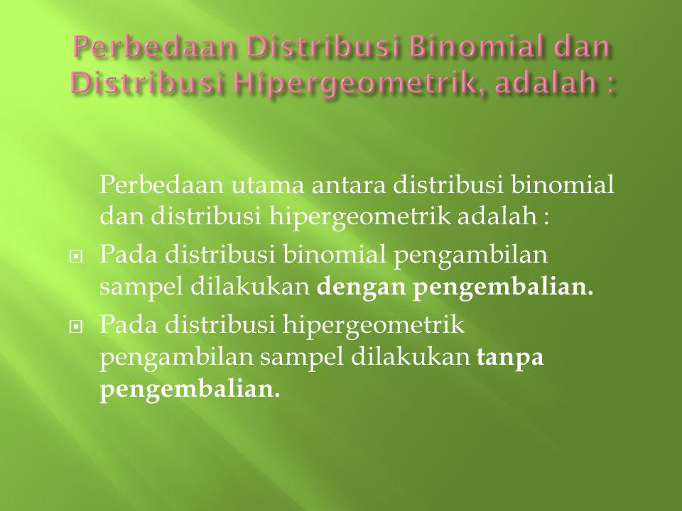 Perbedaan utama antara distribusi binomial dan distribusi hipergeometrik adalah :  Pada distribusi binomial pengambilan sampel dilakukan dengan penge