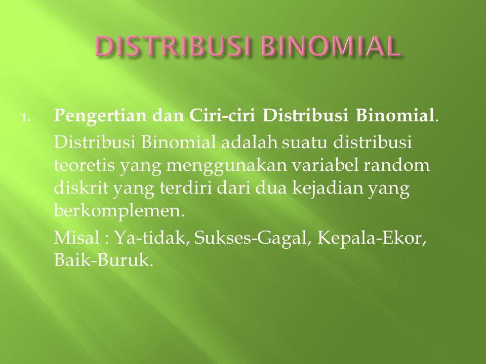 1. Pengertian dan Ciri-ciri Distribusi Binomial. Distribusi Binomial adalah suatu distribusi teoretis yang menggunakan variabel random diskrit yang te