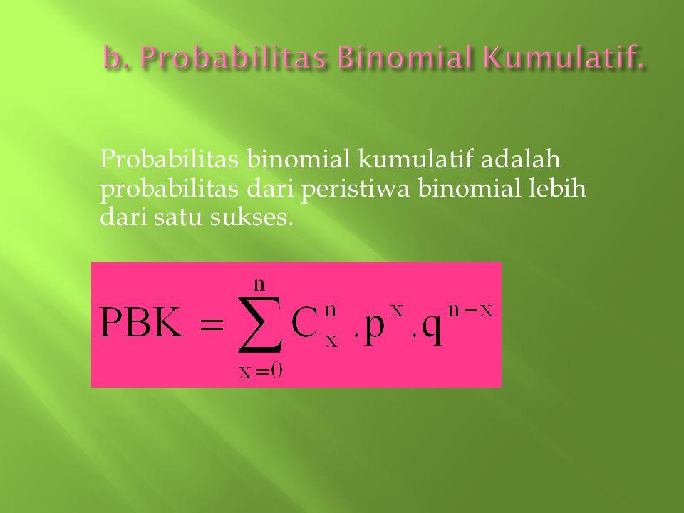 Probabilitas binomial kumulatif adalah probabilitas dari peristiwa binomial lebih dari satu sukses.