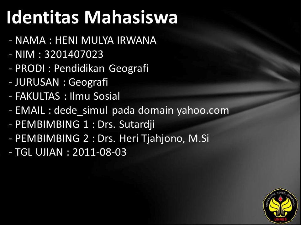 Identitas Mahasiswa - NAMA : HENI MULYA IRWANA - NIM : 3201407023 - PRODI : Pendidikan Geografi - JURUSAN : Geografi - FAKULTAS : Ilmu Sosial - EMAIL : dede_simul pada domain yahoo.com - PEMBIMBING 1 : Drs.