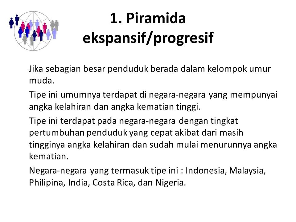 1. Piramida ekspansif/progresif Jika sebagian besar penduduk berada dalam kelompok umur muda. Tipe ini umumnya terdapat di negara-negara yang mempunya