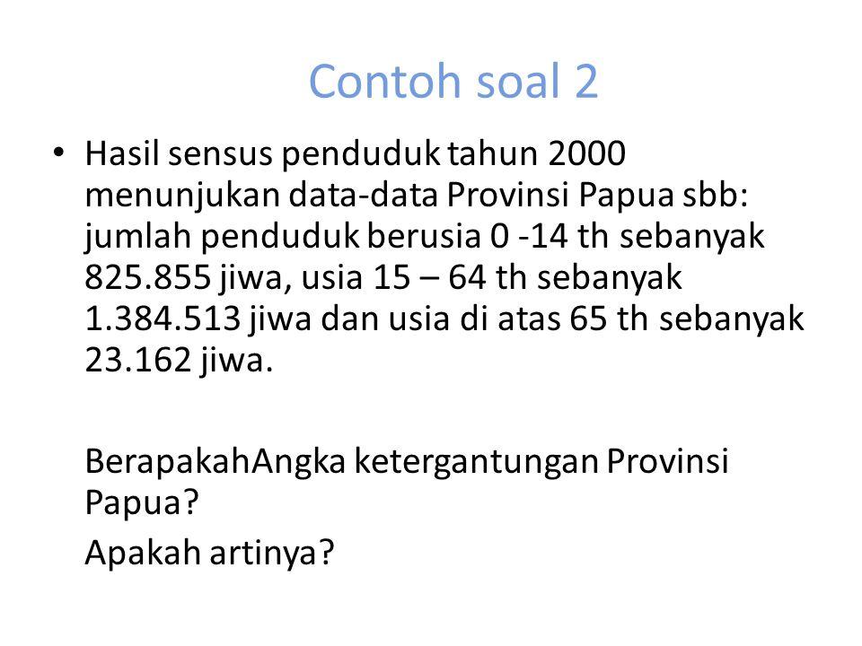 Contoh soal 2 Hasil sensus penduduk tahun 2000 menunjukan data-data Provinsi Papua sbb: jumlah penduduk berusia 0 -14 th sebanyak 825.855 jiwa, usia 15 – 64 th sebanyak 1.384.513 jiwa dan usia di atas 65 th sebanyak 23.162 jiwa.