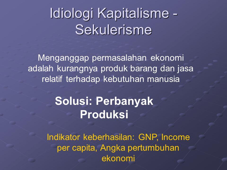 Idiologi Kapitalisme - Sekulerisme Menganggap permasalahan ekonomi adalah kurangnya produk barang dan jasa relatif terhadap kebutuhan manusia Solusi: Perbanyak Produksi Indikator keberhasilan: GNP, Income per capita, Angka pertumbuhan ekonomi