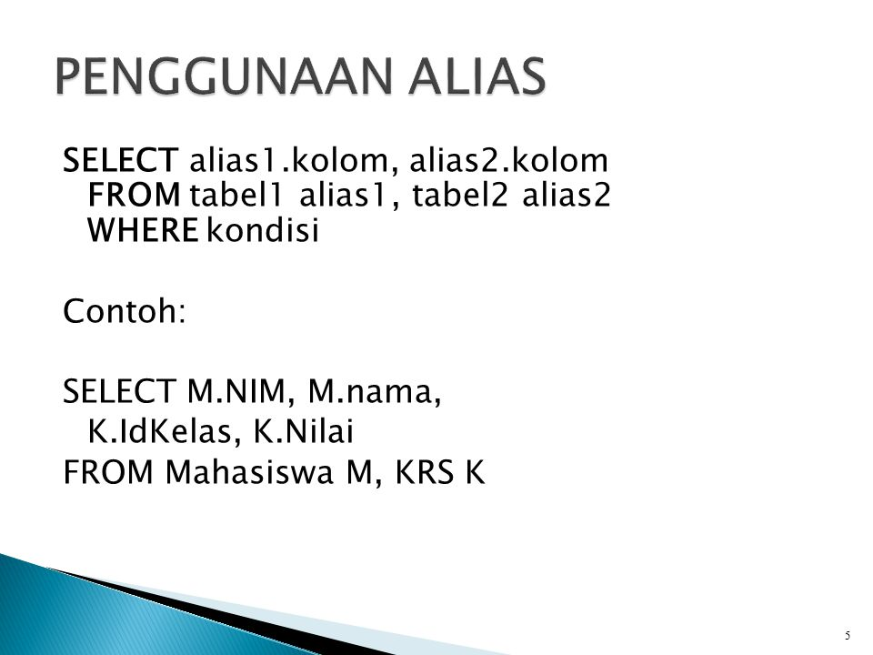 SELECT alias1.kolom, alias2.kolom FROM tabel1 alias1, tabel2 alias2 WHERE kondisi Contoh: SELECT M.NIM, M.nama, K.IdKelas, K.Nilai FROM Mahasiswa M, K