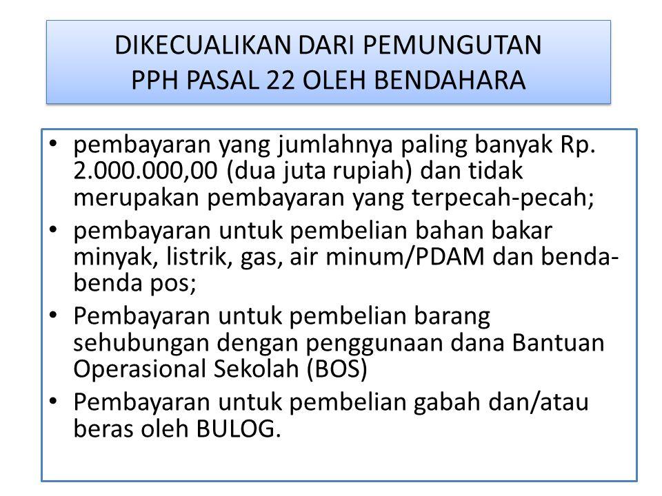 DIKECUALIKAN DARI PEMUNGUTAN PPH PASAL 22 OLEH BENDAHARA pembayaran yang jumlahnya paling banyak Rp. 2.000.000,00 (dua juta rupiah) dan tidak merupaka