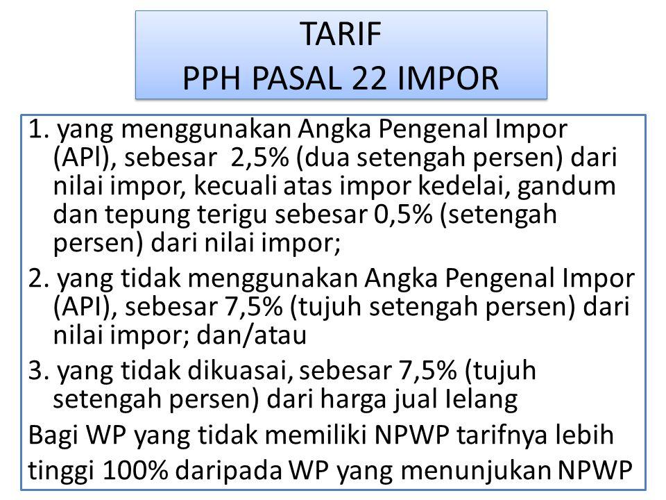 TARIF PPH PASAL 22 IMPOR 1. yang menggunakan Angka Pengenal Impor (APl), sebesar 2,5% (dua setengah persen) dari nilai impor, kecuali atas impor kedel