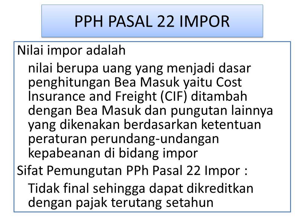 PPH PASAL 22 IMPOR Nilai impor adalah nilai berupa uang yang menjadi dasar penghitungan Bea Masuk yaitu Cost lnsurance and Freight (CIF) ditambah dengan Bea Masuk dan pungutan lainnya yang dikenakan berdasarkan ketentuan peraturan perundang-undangan kepabeanan di bidang impor Sifat Pemungutan PPh Pasal 22 Impor : Tidak final sehingga dapat dikreditkan dengan pajak terutang setahun