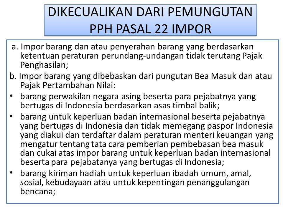 DIKECUALIKAN DARI PEMUNGUTAN PPH PASAL 22 IMPOR a. Impor barang dan atau penyerahan barang yang berdasarkan ketentuan peraturan perundang-undangan tid