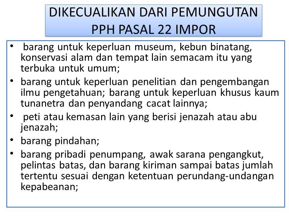 DIKECUALIKAN DARI PEMUNGUTAN PPH PASAL 22 IMPOR barang untuk keperluan museum, kebun binatang, konservasi alam dan tempat lain semacam itu yang terbuk