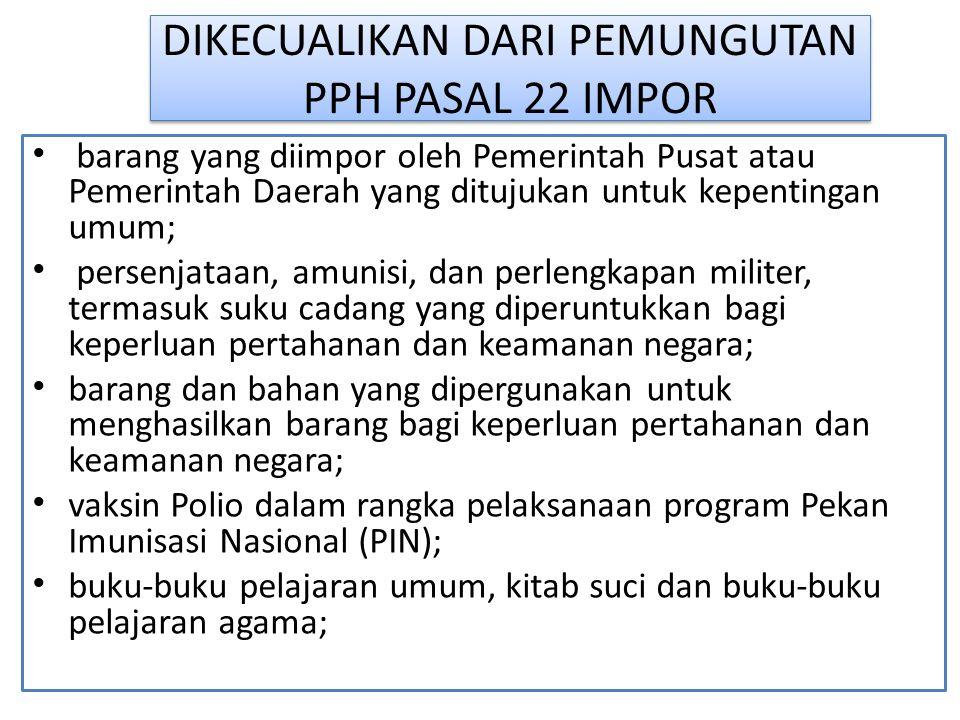 DIKECUALIKAN DARI PEMUNGUTAN PPH PASAL 22 IMPOR barang yang diimpor oleh Pemerintah Pusat atau Pemerintah Daerah yang ditujukan untuk kepentingan umum