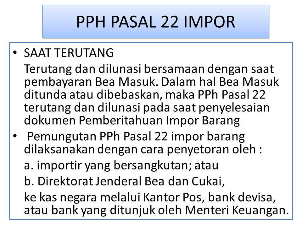 PPH PASAL 22 IMPOR SAAT TERUTANG Terutang dan dilunasi bersamaan dengan saat pembayaran Bea Masuk. Dalam hal Bea Masuk ditunda atau dibebaskan, maka P