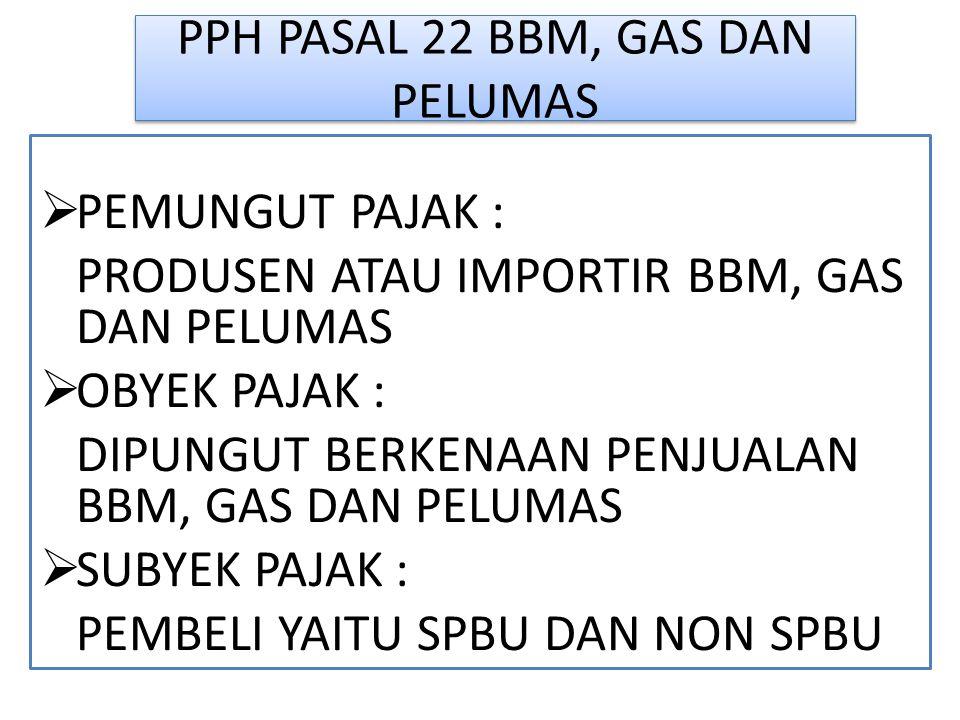 PPH PASAL 22 BBM, GAS DAN PELUMAS  PEMUNGUT PAJAK : PRODUSEN ATAU IMPORTIR BBM, GAS DAN PELUMAS  OBYEK PAJAK : DIPUNGUT BERKENAAN PENJUALAN BBM, GAS