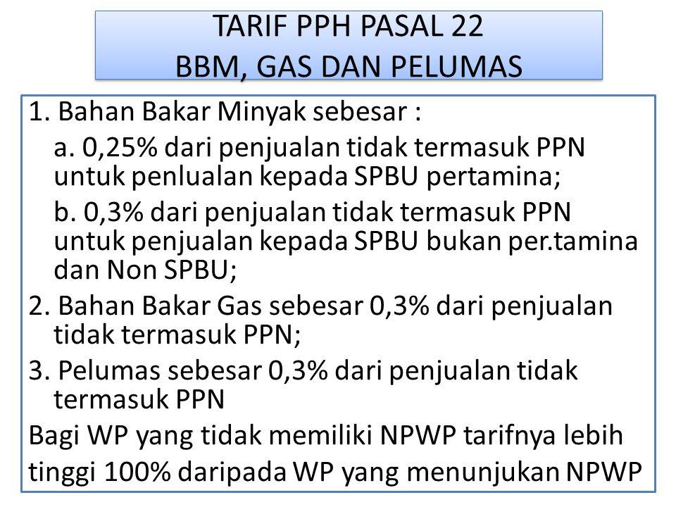 TARIF PPH PASAL 22 BBM, GAS DAN PELUMAS 1. Bahan Bakar Minyak sebesar : a. 0,25% dari penjualan tidak termasuk PPN untuk penlualan kepada SPBU pertami