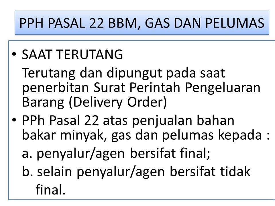 PPH PASAL 22 BBM, GAS DAN PELUMAS SAAT TERUTANG Terutang dan dipungut pada saat penerbitan Surat Perintah Pengeluaran Barang (Delivery Order) PPh Pasal 22 atas penjualan bahan bakar minyak, gas dan pelumas kepada : a.