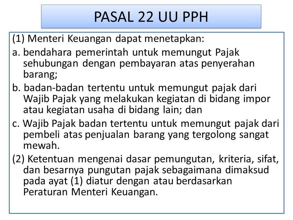PASAL 22 UU PPH (1) Menteri Keuangan dapat menetapkan: a. bendahara pemerintah untuk memungut Pajak sehubungan dengan pembayaran atas penyerahan baran