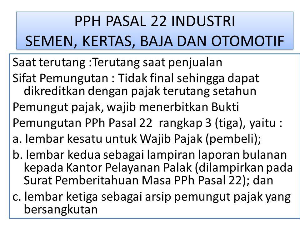 PPH PASAL 22 INDUSTRI SEMEN, KERTAS, BAJA DAN OTOMOTIF Saat terutang :Terutang saat penjualan Sifat Pemungutan : Tidak final sehingga dapat dikreditka