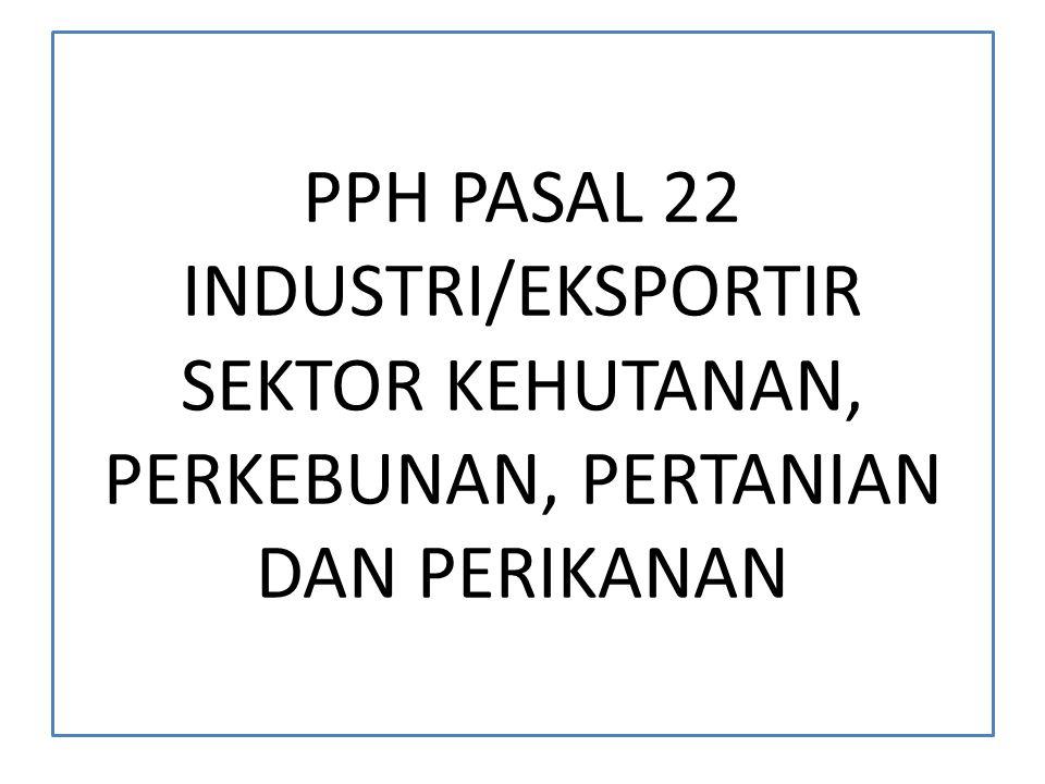 PPH PASAL 22 INDUSTRI/EKSPORTIR SEKTOR KEHUTANAN, PERKEBUNAN, PERTANIAN DAN PERIKANAN