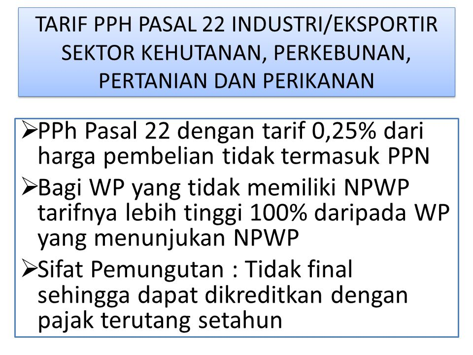 TARIF PPH PASAL 22 INDUSTRI/EKSPORTIR SEKTOR KEHUTANAN, PERKEBUNAN, PERTANIAN DAN PERIKANAN  PPh Pasal 22 dengan tarif 0,25% dari harga pembelian tidak termasuk PPN  Bagi WP yang tidak memiliki NPWP tarifnya lebih tinggi 100% daripada WP yang menunjukan NPWP  Sifat Pemungutan : Tidak final sehingga dapat dikreditkan dengan pajak terutang setahun