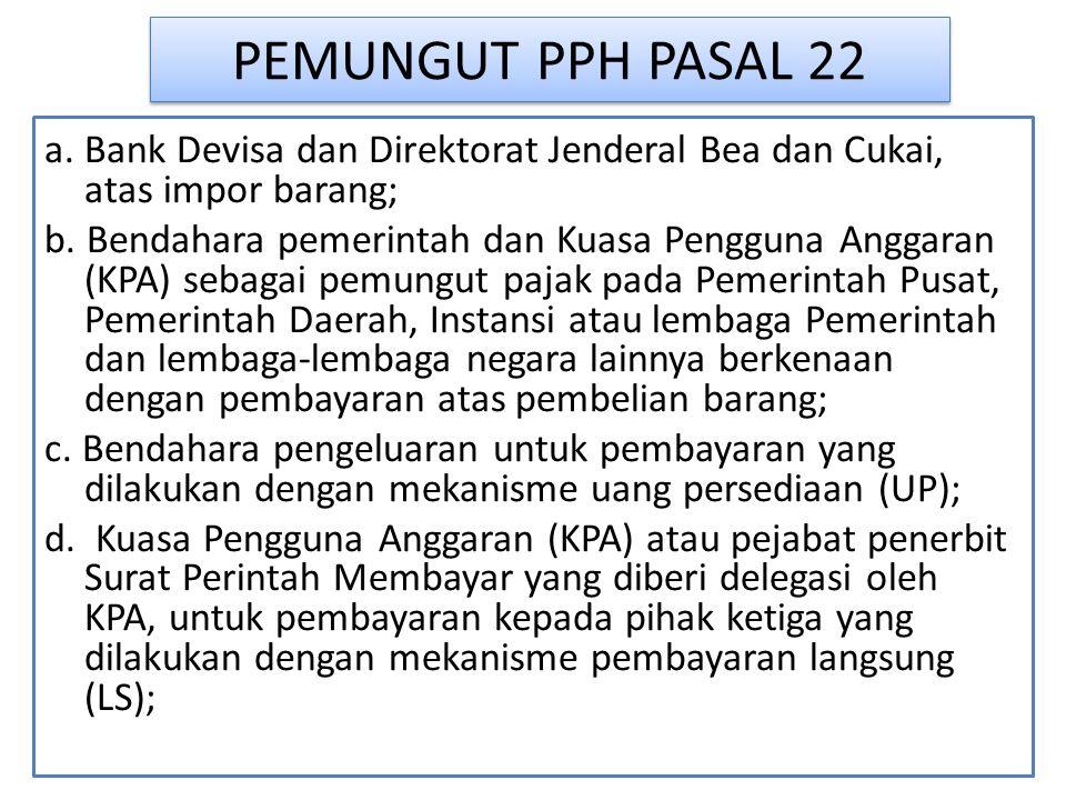 PEMUNGUT PPH PASAL 22 a. Bank Devisa dan Direktorat Jenderal Bea dan Cukai, atas impor barang; b. Bendahara pemerintah dan Kuasa Pengguna Anggaran (KP