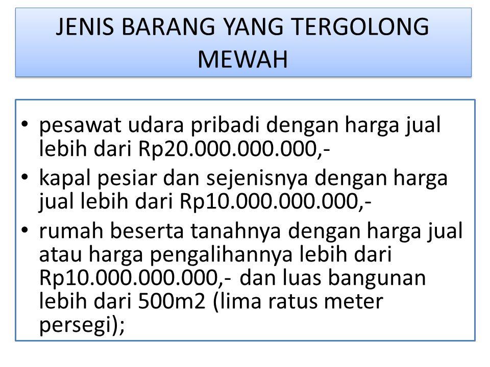 JENIS BARANG YANG TERGOLONG MEWAH pesawat udara pribadi dengan harga jual lebih dari Rp20.000.000.000,- kapal pesiar dan sejenisnya dengan harga jual