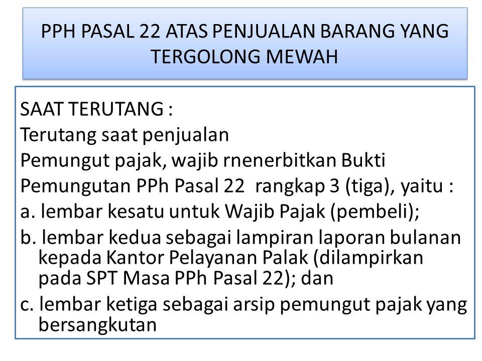 PPH PASAL 22 ATAS PENJUALAN BARANG YANG TERGOLONG MEWAH SAAT TERUTANG : Terutang saat penjualan Pemungut pajak, wajib rnenerbitkan Bukti Pemungutan PPh Pasal 22 rangkap 3 (tiga), yaitu : a.