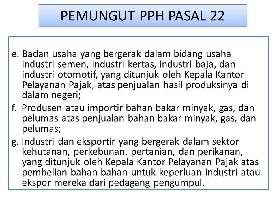 PEMUNGUT PPH PASAL 22 e. Badan usaha yang bergerak dalam bidang usaha industri semen, industri kertas, industri baja, dan industri otomotif, yang ditu