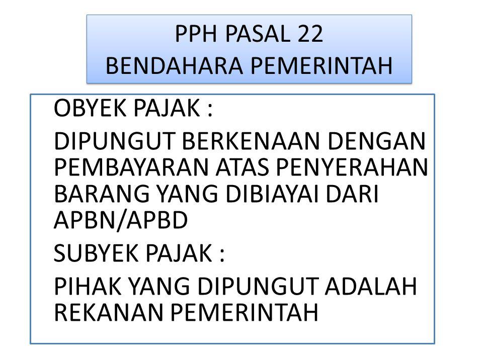 PPH PASAL 22 BENDAHARA PEMERINTAH OBYEK PAJAK : DIPUNGUT BERKENAAN DENGAN PEMBAYARAN ATAS PENYERAHAN BARANG YANG DIBIAYAI DARI APBN/APBD SUBYEK PAJAK : PIHAK YANG DIPUNGUT ADALAH REKANAN PEMERINTAH