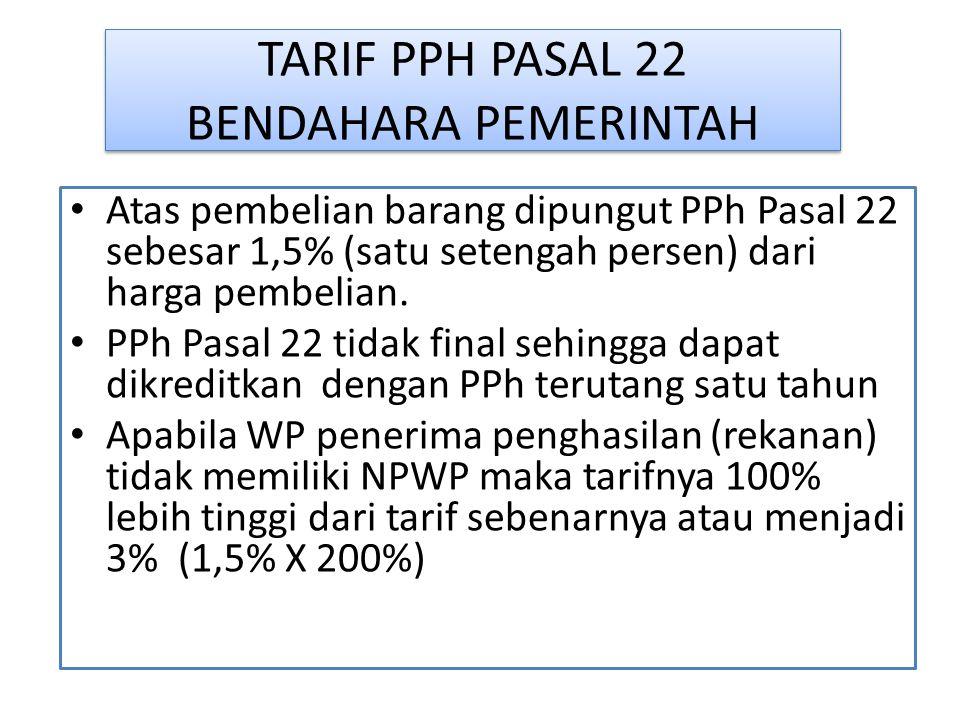 TARIF PPH PASAL 22 BENDAHARA PEMERINTAH Atas pembelian barang dipungut PPh Pasal 22 sebesar 1,5% (satu setengah persen) dari harga pembelian. PPh Pasa