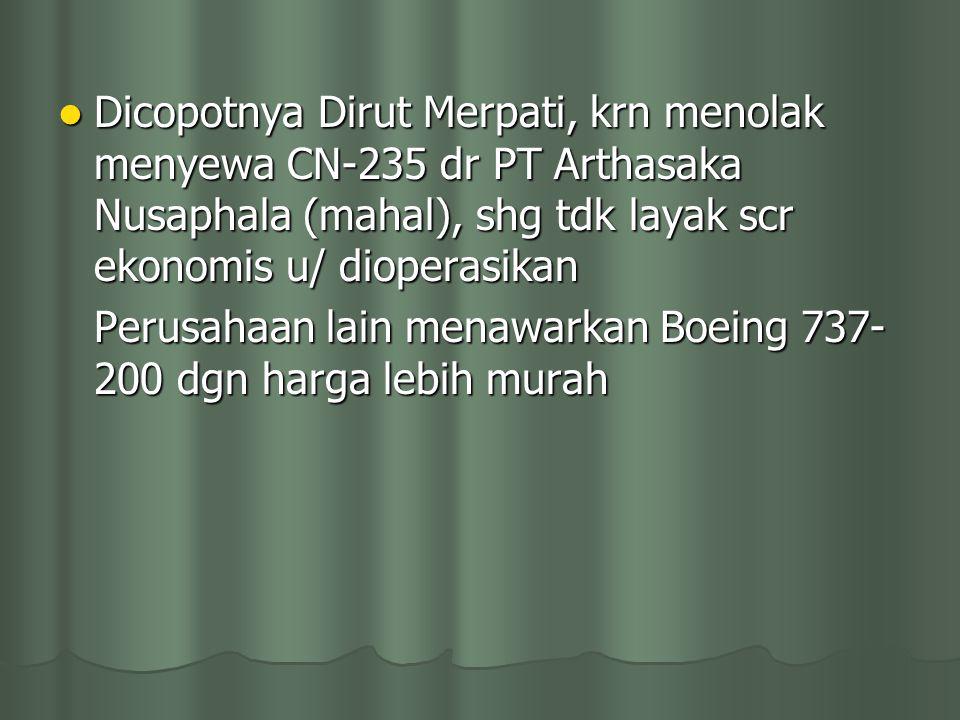 Dicopotnya Dirut Merpati, krn menolak menyewa CN-235 dr PT Arthasaka Nusaphala (mahal), shg tdk layak scr ekonomis u/ dioperasikan Dicopotnya Dirut Me