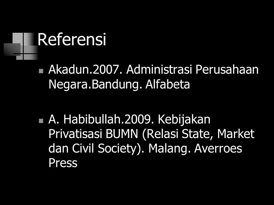 Referensi Akadun.2007. Administrasi Perusahaan Negara.Bandung. Alfabeta A. Habibullah.2009. Kebijakan Privatisasi BUMN (Relasi State, Market dan Civil