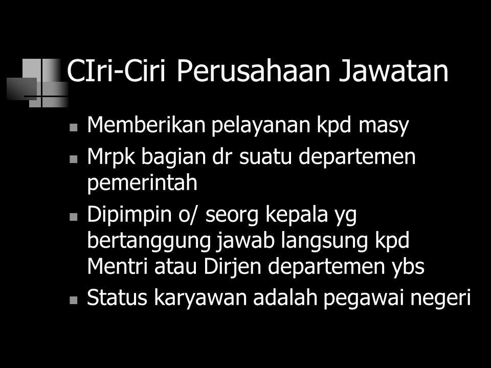 CIri-Ciri Perusahaan Jawatan Memberikan pelayanan kpd masy Mrpk bagian dr suatu departemen pemerintah Dipimpin o/ seorg kepala yg bertanggung jawab la