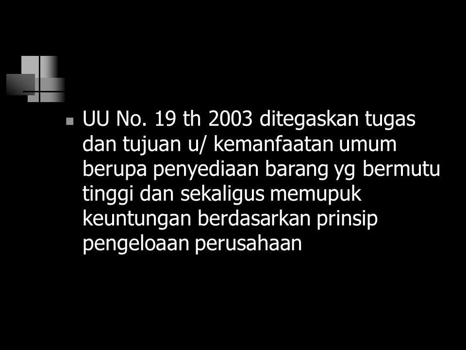 UU No. 19 th 2003 ditegaskan tugas dan tujuan u/ kemanfaatan umum berupa penyediaan barang yg bermutu tinggi dan sekaligus memupuk keuntungan berdasar