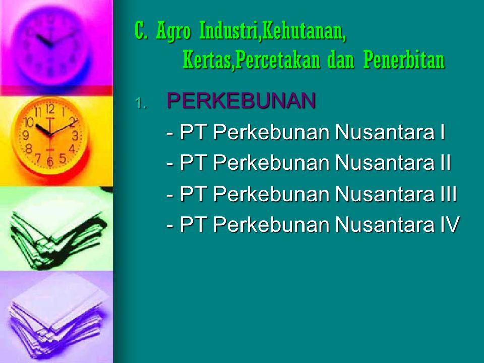 C. Agro Industri,Kehutanan, Kertas,Percetakan dan Penerbitan 1. PERKEBUNAN - PT Perkebunan Nusantara I - PT Perkebunan Nusantara II - PT Perkebunan Nu